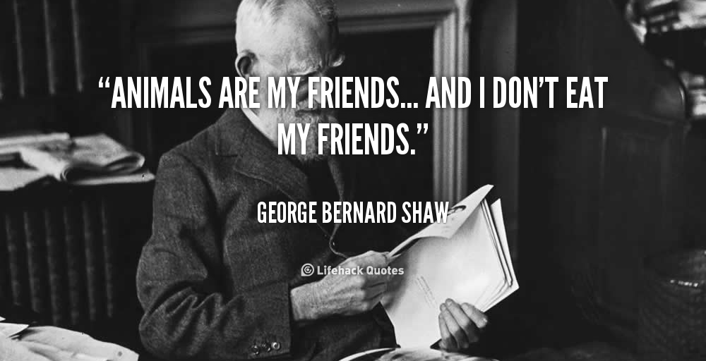 george bernard shaw said quotanimals are my friends and i don